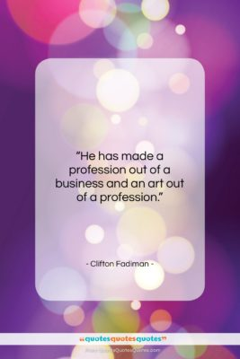"""Clifton Fadiman quote: """"He has made a profession out of…""""- at QuotesQuotesQuotes.com"""
