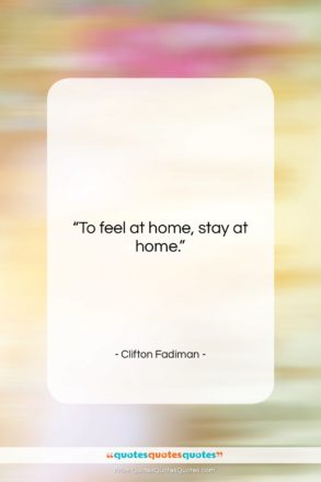 """Clifton Fadiman quote: """"To feel at home,…""""- at QuotesQuotesQuotes.com"""