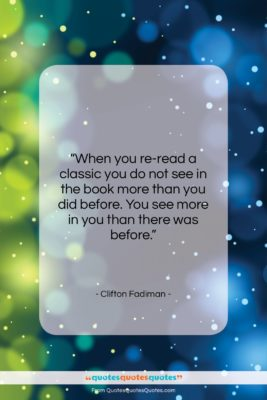 """Clifton Fadiman quote: """"When you re-read a classic you do…""""- at QuotesQuotesQuotes.com"""