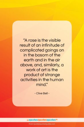 "Clive Bell quote: ""A rose is the visible result of…""- at QuotesQuotesQuotes.com"