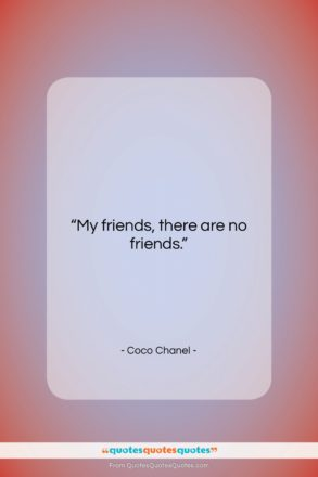 """Coco Chanel quote: """"My friends, there are no friends….""""- at QuotesQuotesQuotes.com"""