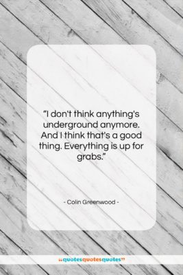 "Colin Greenwood quote: ""I don't think anything's underground anymore. And…""- at QuotesQuotesQuotes.com"
