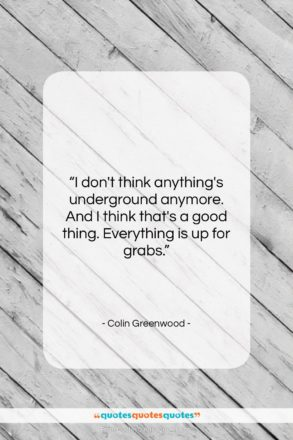 """Colin Greenwood quote: """"I don't think anything's underground anymore. And…""""- at QuotesQuotesQuotes.com"""