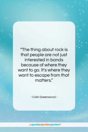 """Colin Greenwood quote: """"The thing about rock is that people…""""- at QuotesQuotesQuotes.com"""