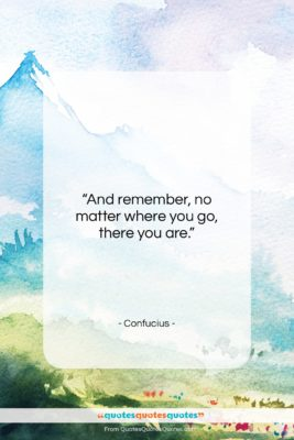 "Confucius quote: ""And remember, no matter where you go,…""- at QuotesQuotesQuotes.com"