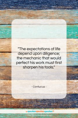 """Confucius quote: """"The expectations of life depend upon diligence;…""""- at QuotesQuotesQuotes.com"""
