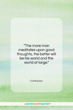 """Confucius quote: """"The more man meditates upon good thoughts,…""""- at QuotesQuotesQuotes.com"""