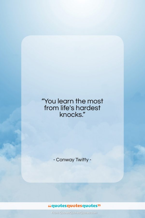 "Conway Twitty quote: ""You learn the most from life's hardest…""- at QuotesQuotesQuotes.com"