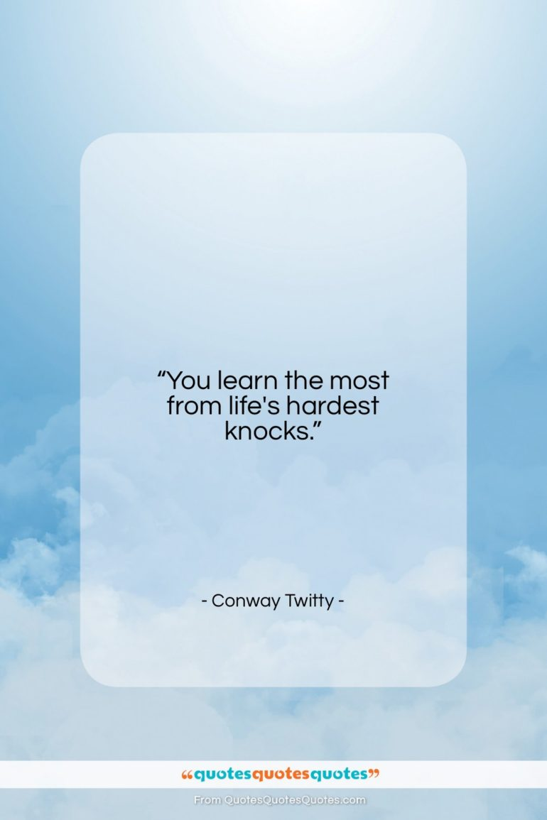 """Conway Twitty quote: """"You learn the most from life's hardest…""""- at QuotesQuotesQuotes.com"""