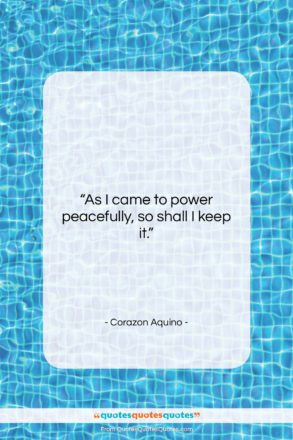 """Corazon Aquino quote: """"As I came to power peacefully, so…""""- at QuotesQuotesQuotes.com"""