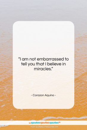 """Corazon Aquino quote: """"I am not embarrassed to tell you…""""- at QuotesQuotesQuotes.com"""