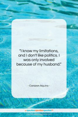 """Corazon Aquino quote: """"I know my limitations, and I don't…""""- at QuotesQuotesQuotes.com"""