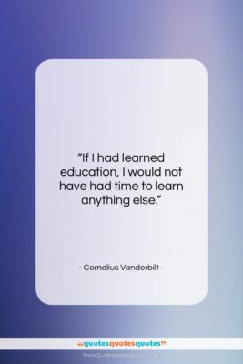 """Cornelius Vanderbilt quote: """"If I had learned education, I would…""""- at QuotesQuotesQuotes.com"""