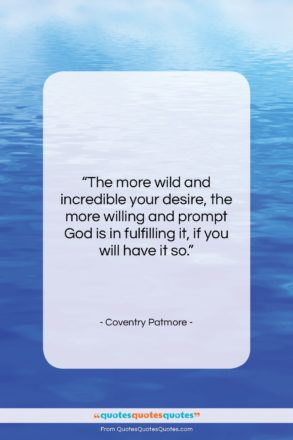 """Coventry Patmore quote: """"The more wild and incredible your desire,…""""- at QuotesQuotesQuotes.com"""