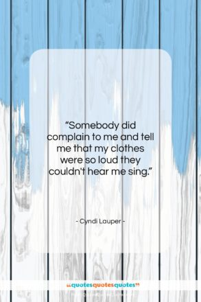 """Cyndi Lauper quote: """"Somebody did complain to me and tell…""""- at QuotesQuotesQuotes.com"""