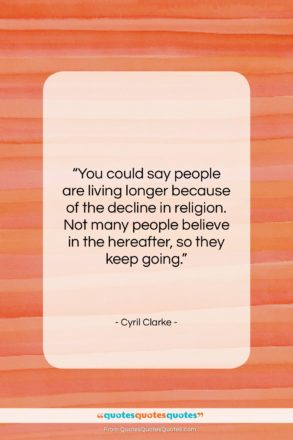 """Cyril Clarke quote: """"You could say people are living longer…""""- at QuotesQuotesQuotes.com"""
