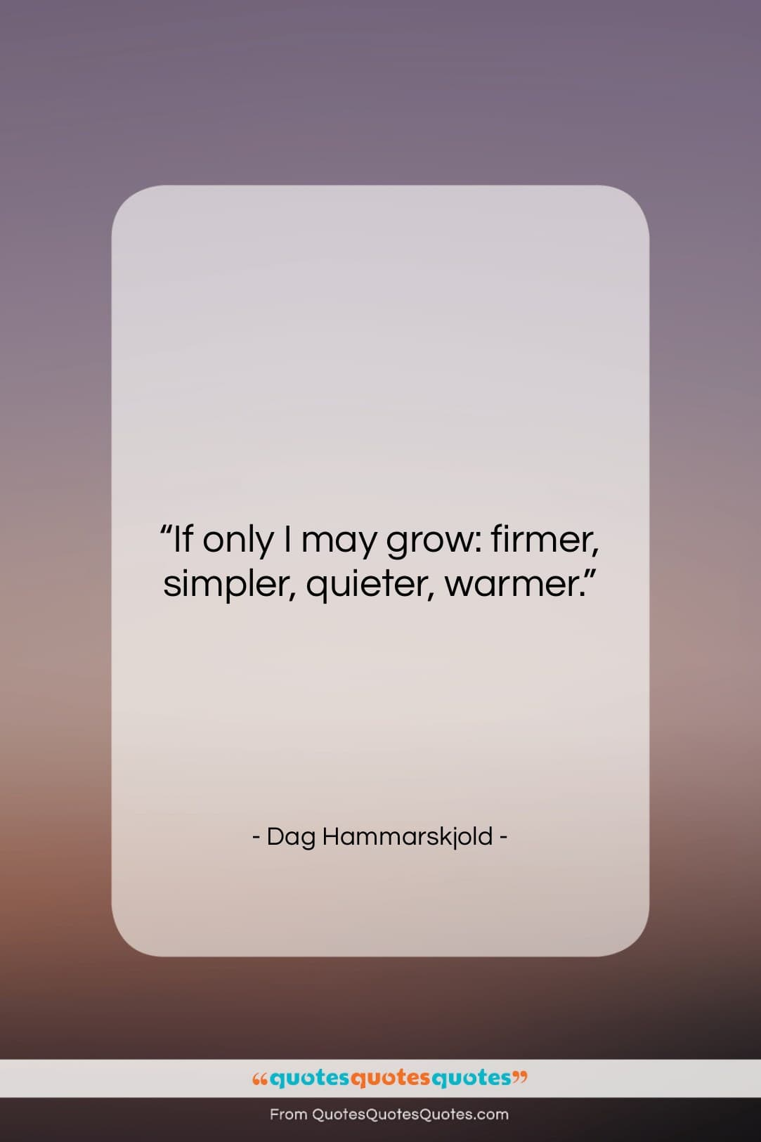 """Dag Hammarskjold quote: """"If only I may grow: firmer, simpler,…""""- at QuotesQuotesQuotes.com"""
