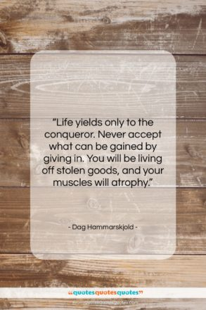 """Dag Hammarskjold quote: """"Life yields only to the conqueror. Never…""""- at QuotesQuotesQuotes.com"""
