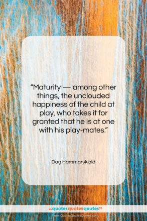 """Dag Hammarskjold quote: """"Maturity — among other things, the unclouded…""""- at QuotesQuotesQuotes.com"""