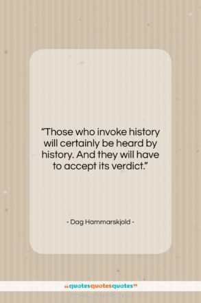 """Dag Hammarskjold quote: """"Those who invoke history will certainly be…""""- at QuotesQuotesQuotes.com"""
