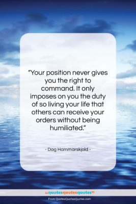 """Dag Hammarskjold quote: """"Your position never gives you the right…""""- at QuotesQuotesQuotes.com"""