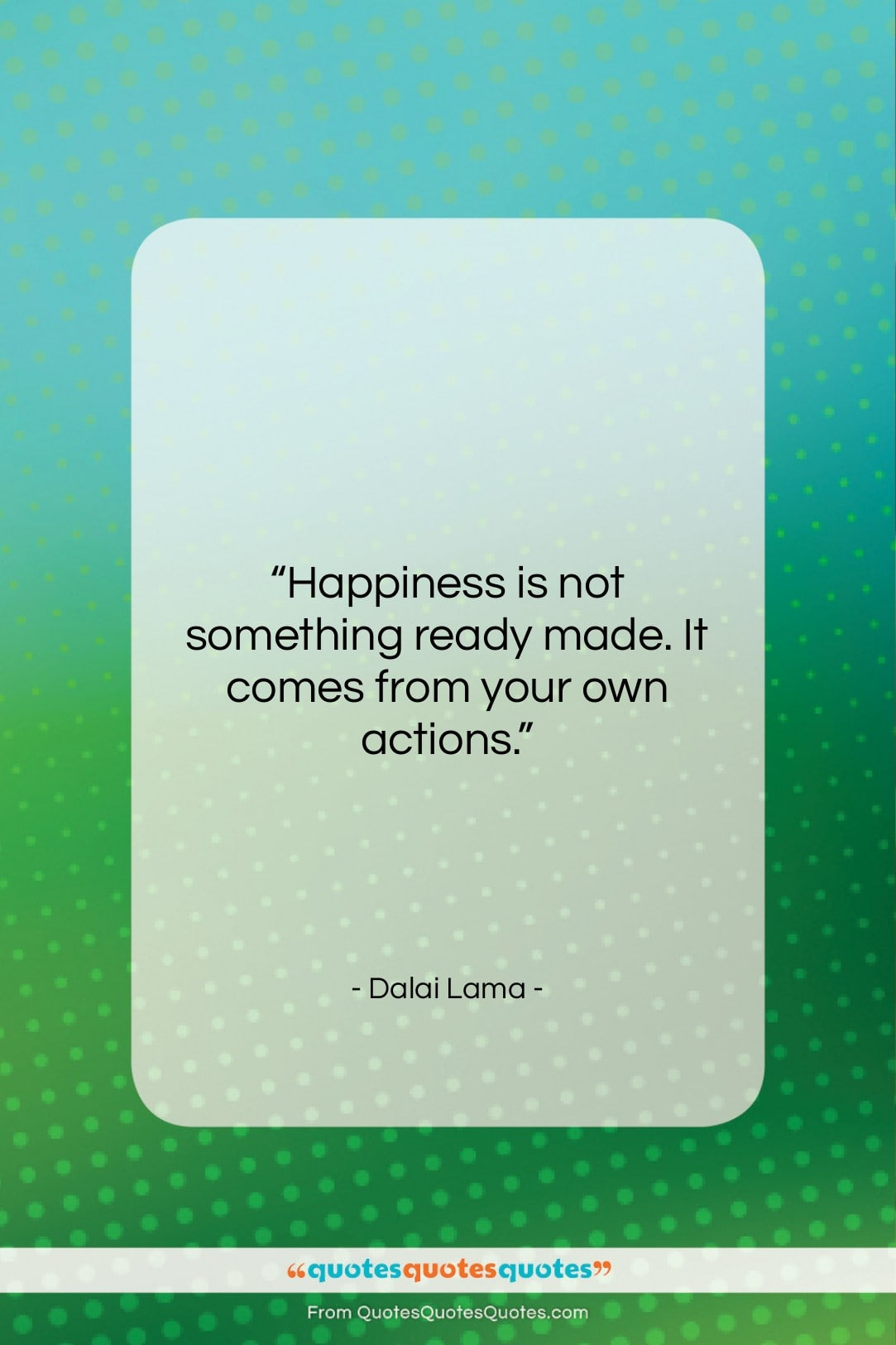 """Dalai Lama quote: """"Happiness is not something ready made. It…""""- at QuotesQuotesQuotes.com"""