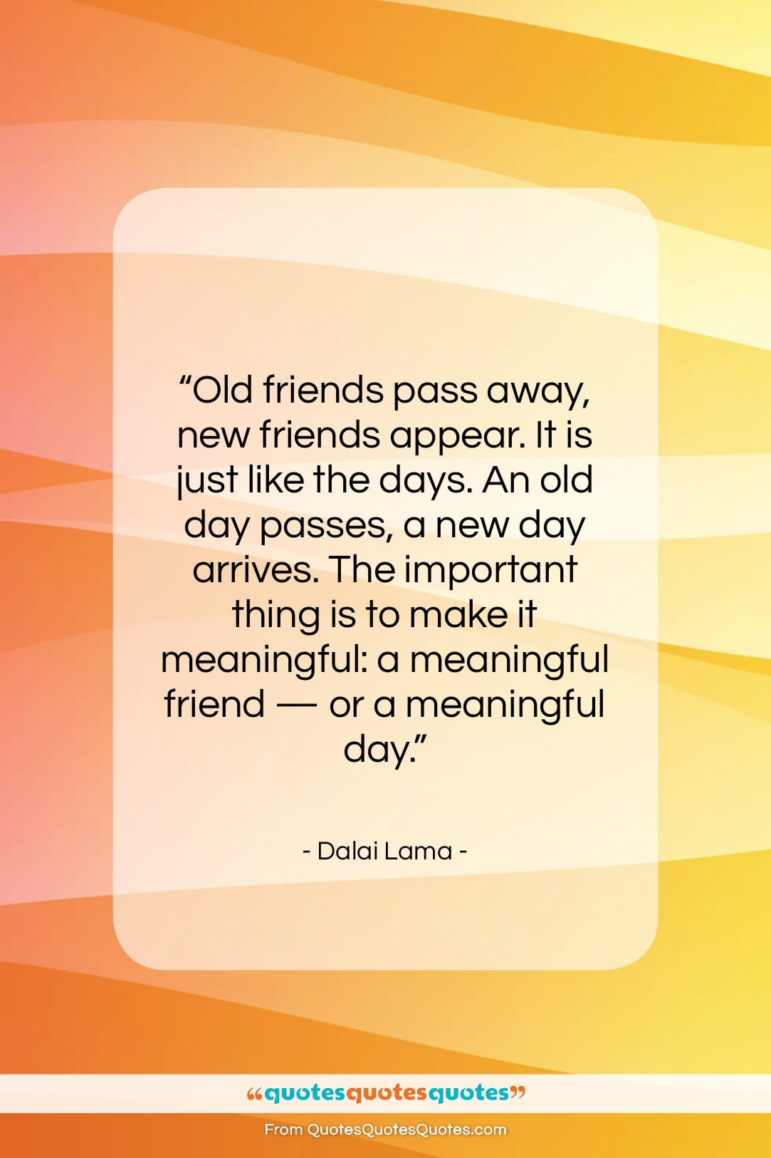 "Dalai Lama quote: ""Old friends pass away, new friends appear….""- at QuotesQuotesQuotes.com"