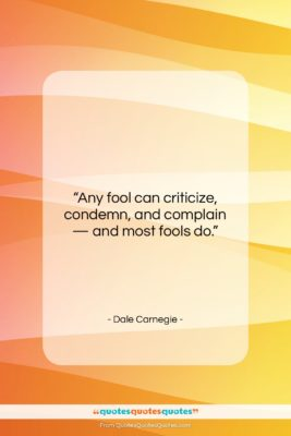 """Dale Carnegie quote: """"Any fool can criticize, condemn, and complain…""""- at QuotesQuotesQuotes.com"""