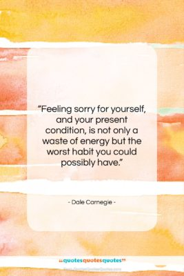 "Dale Carnegie quote: ""Feeling sorry for yourself, and your present…""- at QuotesQuotesQuotes.com"