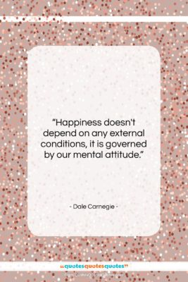 """Dale Carnegie quote: """"Happiness doesn't depend on any external conditions,…""""- at QuotesQuotesQuotes.com"""
