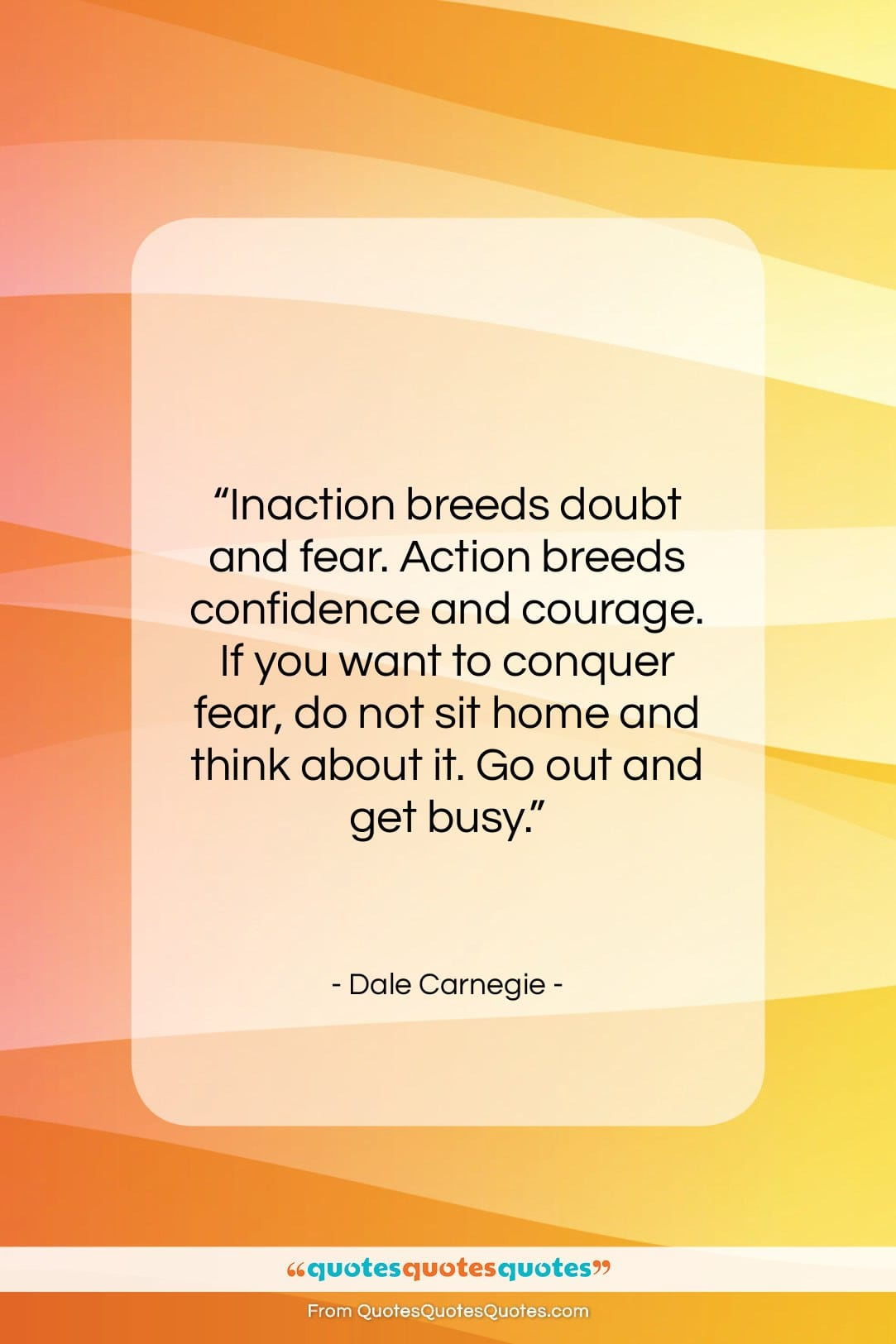 """Dale Carnegie quote: """"Inaction breeds doubt and fear. Action breeds…""""- at QuotesQuotesQuotes.com"""
