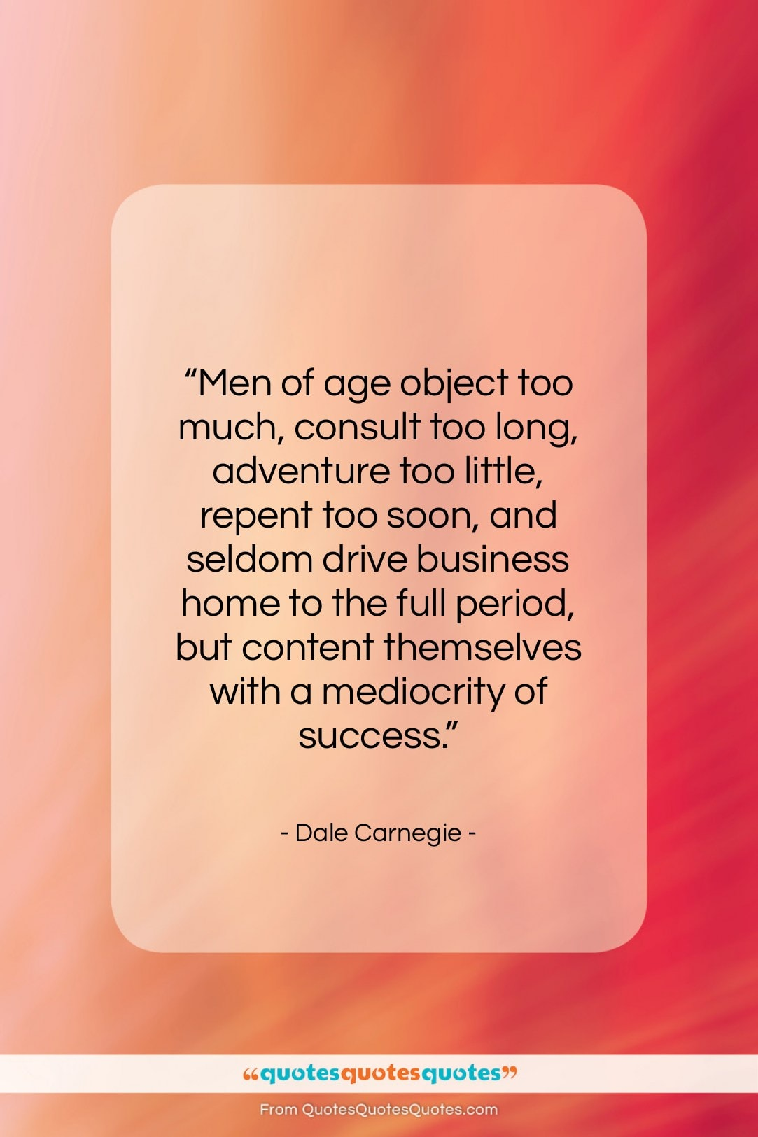 """Dale Carnegie quote: """"Men of age object too much, consult…""""- at QuotesQuotesQuotes.com"""