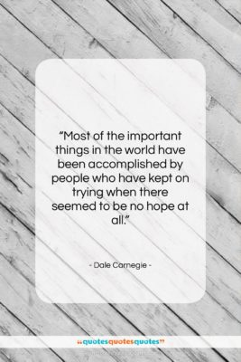 """Dale Carnegie quote: """"Most of the important things in the…""""- at QuotesQuotesQuotes.com"""