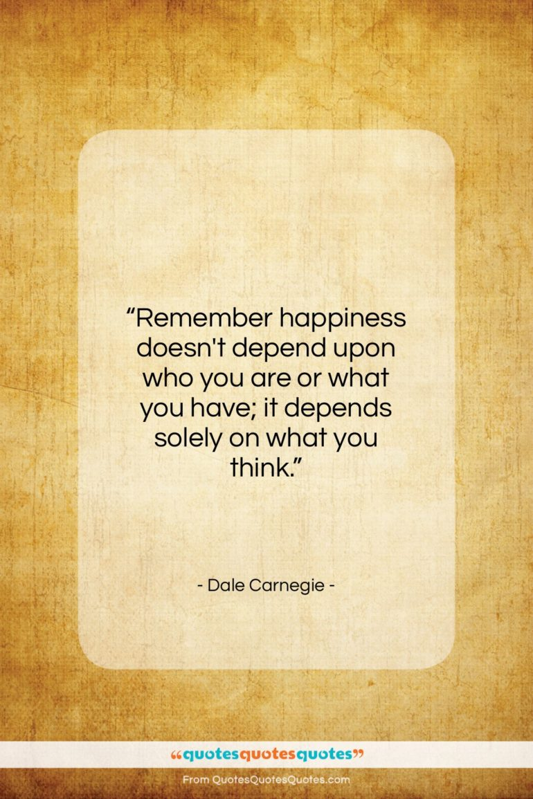 """Dale Carnegie quote: """"Remember happiness doesn't depend upon who you…""""- at QuotesQuotesQuotes.com"""