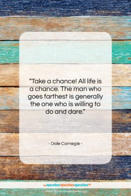 """Dale Carnegie quote: """"Take a chance! All life is a…""""- at QuotesQuotesQuotes.com"""