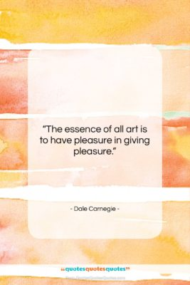 """Dale Carnegie quote: """"The essence of all art is to…""""- at QuotesQuotesQuotes.com"""