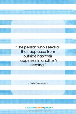 """Dale Carnegie quote: """"The person who seeks all their applause…""""- at QuotesQuotesQuotes.com"""