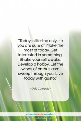 """Dale Carnegie quote: """"Today is life-the only life you are…""""- at QuotesQuotesQuotes.com"""