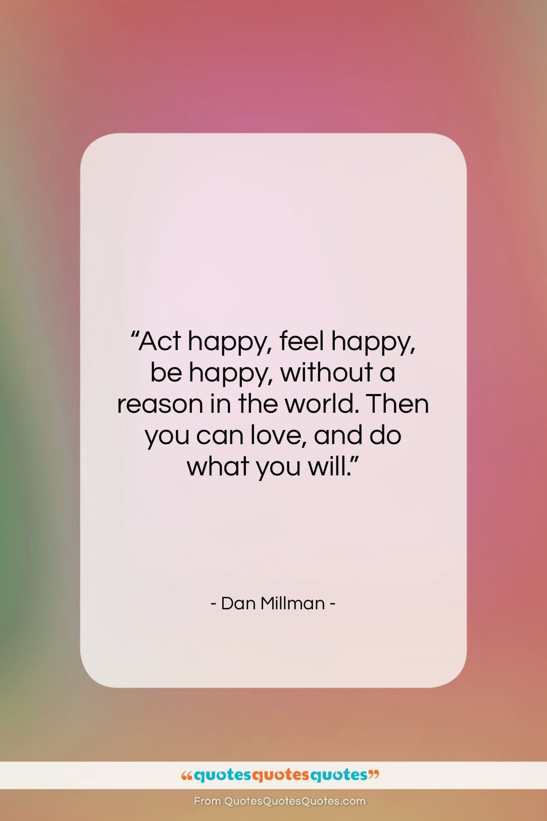 "Dan Millman quote: ""Act happy, feel happy, be happy, without…""- at QuotesQuotesQuotes.com"