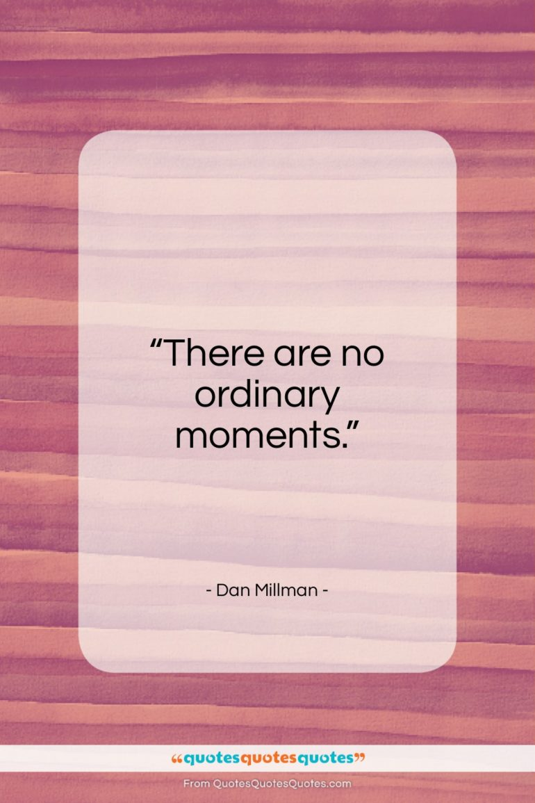"""Dan Millman quote: """"There are no ordinary moments…""""- at QuotesQuotesQuotes.com"""