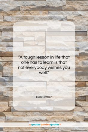 """Dan Rather quote: """"A tough lesson in life that one…""""- at QuotesQuotesQuotes.com"""