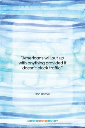 """Dan Rather quote: """"Americans will put up with anything provided…""""- at QuotesQuotesQuotes.com"""