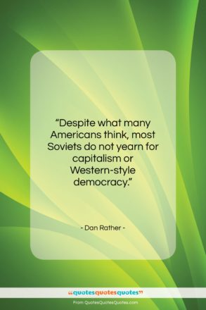 """Dan Rather quote: """"Despite what many Americans think, most Soviets…""""- at QuotesQuotesQuotes.com"""