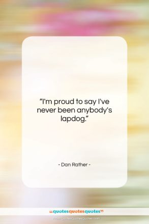 """Dan Rather quote: """"I'm proud to say I've never been…""""- at QuotesQuotesQuotes.com"""