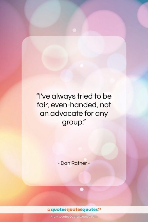 """Dan Rather quote: """"I've always tried to be fair, even-handed…""""- at QuotesQuotesQuotes.com"""