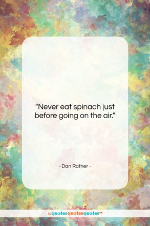 """Dan Rather quote: """"Never eat spinach just before going on…""""- at QuotesQuotesQuotes.com"""