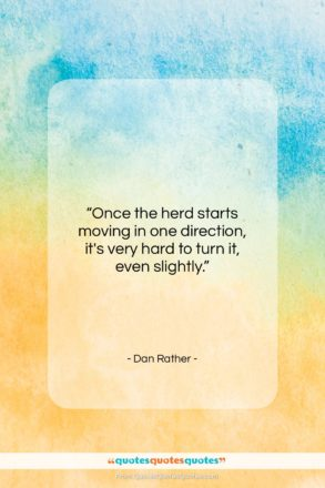 """Dan Rather quote: """"Once the herd starts moving in one…""""- at QuotesQuotesQuotes.com"""