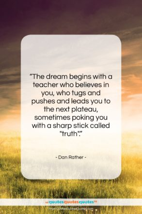 """Dan Rather quote: """"The dream begins with a teacher who…""""- at QuotesQuotesQuotes.com"""