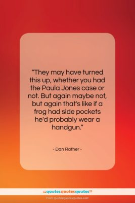 """Dan Rather quote: """"They may have turned this up, whether…""""- at QuotesQuotesQuotes.com"""