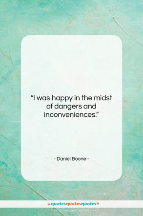 """Daniel Boone quote: """"I was happy in the midst of…""""- at QuotesQuotesQuotes.com"""
